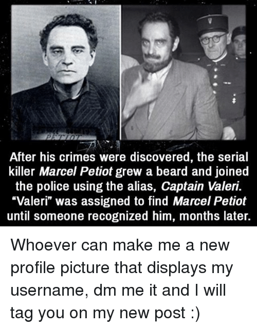 "Beard, Memes, and Police: After his crimes were discovered, the serial  the police using the alias, Captain Valeri.  ""Valeri"" was assigned to find Marcel Petiot  until someone recognized him, months later.  killer Marcel Petiot grew a beard and joined  ""Valeri was assigned to find Marcel Petiot Whoever can make me a new profile picture that displays my username, dm me it and I will tag you on my new post :)"
