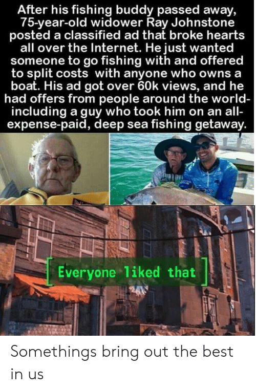 Internet, Best, and Hearts: After his fishing buddy passed away,  75-year-old widower Ray Johnstone  posted a classified ad that broke hearts  all over the Internet. He just wanted  someone to go fishing with and offered  to split costs with anyone who owns a  boat. His ad got over 60k views, and he  had offers from people around the world-  including a guy who took him on an all-  expense-paid, deep sea fishing getaway.  Everyone liked that Somethings bring out the best in us
