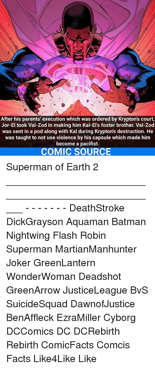 Memes, 🤖, and Flash: After his parents' execution which was ordered by Krypton's court,  Jor-El took Val-Zod in making him Kal-El's foster brother. Val-Zod  was sent in a pod along with Kal during Krypton's destruction. He  was taught to not use violence by his capsule which made him  become a pacifist.  COMIC SOURCE Superman of Earth 2 _____________________________________________________ - - - - - - - DeathStroke DickGrayson Aquaman Batman Nightwing Flash Robin Superman MartianManhunter Joker GreenLantern WonderWoman Deadshot GreenArrow JusticeLeague BvS SuicideSquad DawnofJustice BenAffleck EzraMiller Cyborg DCComics DC DCRebirth Rebirth ComicFacts Comcis Facts Like4Like Like