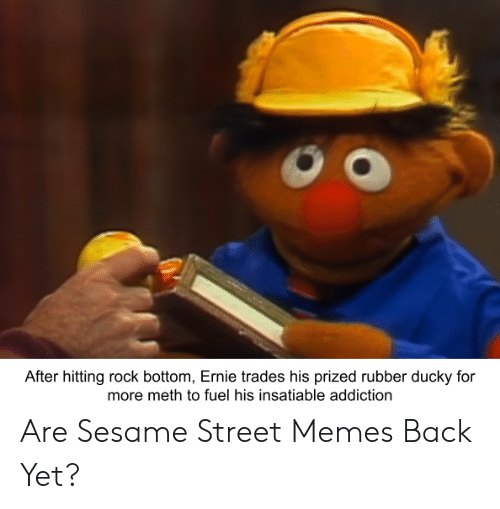After Hitting Rock Bottom Ernie Trades His Prized Rubber Ducky For