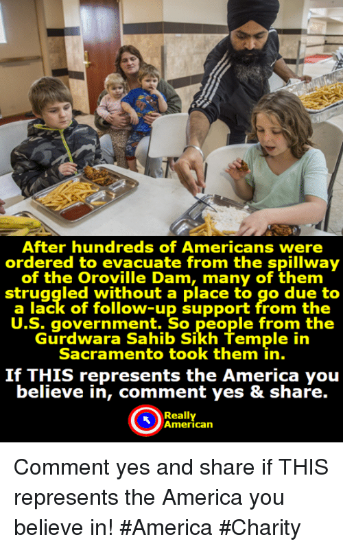 America, Memes, and American: After hundreds of Americans were  ordered to evacuate from the spillway  of the Oroville Dam, many of them  struggled without a place to go due to  a lack of follow-up support from the  U.S. government. So people from the  Gurdwara Sahib Sikh Temple in  Sacramento took them in.  If THIS represents the America you  believe in, comment yes & share.  Really  American Comment yes and share if THIS represents the America you believe in!  #America #Charity