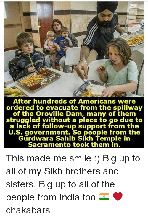 Memes, India, and Sacramento: After hundreds of Americans were  ordered to evacuate from the spillway  of the Oroville Dam, many of them  struggled without a place to go due to  a lack of follow-up support from the  U.S. government. So people from the  Gurdwara Sahib Sikh Termple in  Sacramento took them in. This made me smile :) Big up to all of my Sikh brothers and sisters. Big up to all of the people from India too 🇮🇳 ❤ chakabars