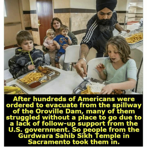 Memes, Struggle, and Sacramento: After hundreds of Americans were  ordered to evacuate from the spillway  of the Oroville Dam, many of them  struggled without a place to go due to  a lack of follow-up support from the  U.S. government. So people from the  urdwara Sahib Sikh lemmple in  Sacramento took them in.