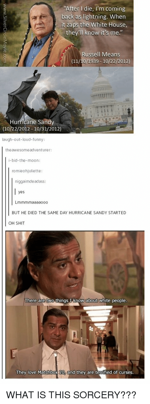 """Memes, White House, and Hurricane: """"After I die  I'm coming  back as lightning. When  it zaps the White House,  they'll know it's me  ussell Means  (11/10/1939 10/22/2012)  Hurricane Sandy  (10/22/2012-10/31/2012)  laugh-out-loud-funny  the awesome adventurer:  i-bid-the-moon:  romieohjuliette:  niggaimdeadass  yes  Lmmmmaaaaooo  BUT HE DIED THE SAME DAY HURRICANE SANDY STARTED  OH SHIT  There are two things I know about white people.  They love Matchbox 20, and they are terrified of curses. WHAT IS THIS SORCERY???"""