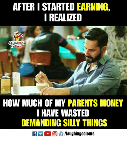 Money, Parents, and Indianpeoplefacebook: AFTER I STARTED EARNING,  I REALIZED  LAUGHINO  HOW MUCH OF MY PARENTS MONEY  I HAVE WASTED  DEMANDING SILLY THINGS  TA2 回够/laughingcolours