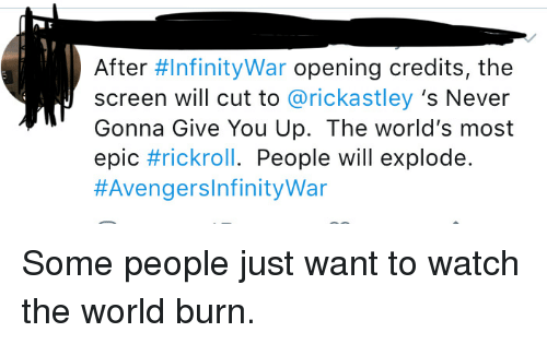 Funny, Watch, and World: After #InfinityWar opening credits, the  screen will cut to @rickastley 's Never  Gonna Give You Up. The world's most  epic #rickroll. People will explode.  Some people just want to watch the world burn.