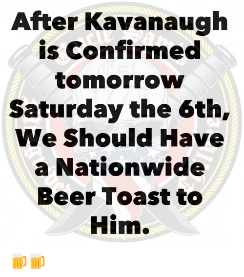 Beer, Memes, and Nationwide: After Kavanaugh  is Confirmed  tomorrow  Saturday the 6th,  We Should Have  a Nationwide  Beer Toast to  Him. 🍺🍺