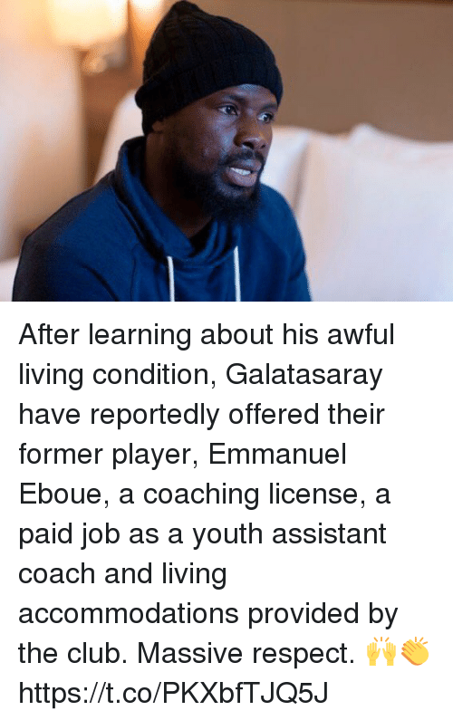 Club, Respect, and Soccer: After learning about his awful living condition, Galatasaray have reportedly offered their former player, Emmanuel Eboue, a coaching license, a paid job as a youth assistant coach and living accommodations provided by the club.  Massive respect. 🙌👏 https://t.co/PKXbfTJQ5J