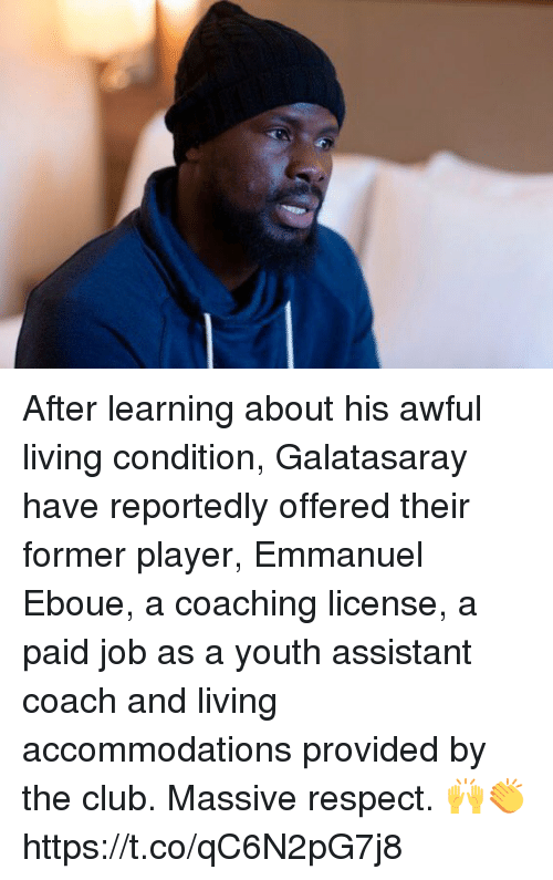 Club, Respect, and Soccer: After learning about his awful living condition, Galatasaray have reportedly offered their former player, Emmanuel Eboue, a coaching license, a paid job as a youth assistant coach and living accommodations provided by the club.  Massive respect. 🙌👏 https://t.co/qC6N2pG7j8