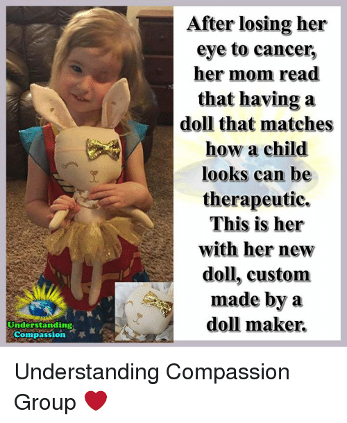 Memes, Cancer, and Compassion: After losing her  eye to cancer,  her mom read  that having a  doll that matches  how a child  looks can be  therapeutic.  This is her  with her new  doll, custom  made by a  doll maker.  冀  Understanding  Compassion Understanding Compassion Group ❤️
