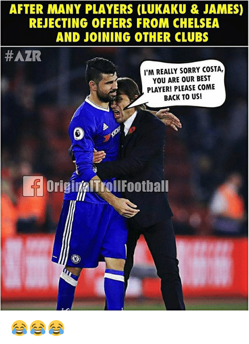 Chelsea, Memes, and Sorry: AFTER MANY PLAYERS (LUKAKU &JAMES)  REJECTING OFFERS FROM CHELSEA  AND JOINING OTHER CLUBS  #AZR  I'M REALLY SORRY COSTA,  YOU ARE OUR BEST  PLAYER! PLEASE COME  BACK TO US!  OriginalTrollFootball 😂😂😂