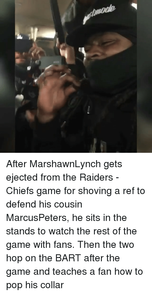 Memes, Pop, and The Game: After MarshawnLynch gets ejected from the Raiders - Chiefs game for shoving a ref to defend his cousin MarcusPeters, he sits in the stands to watch the rest of the game with fans. Then the two hop on the BART after the game and teaches a fan how to pop his collar