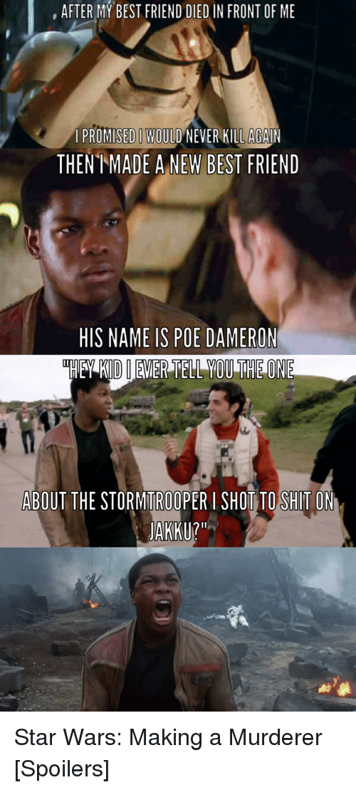 Best Friend, Friends, and Jakku: AFTER MY BEST FRIEND DIED IN FRONT OF ME  A PROMISED WOULD NEVER KILLAGAIN  THENT ADE A NEW BEST  FRIEND  HIS NAME IS POE DAMERON  ABOUT THE STORMITROOPER I SHOT TO SHITO  JAKKU? Star Wars: Making a Murderer [Spoilers]