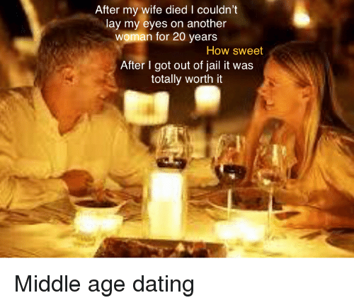 Dating, Jail, and Reddit: After my wife died I couldn't  lay my eyes on another  woman for 20 years  How sweet  After l got out of jail it was  totally worth it Middle age dating
