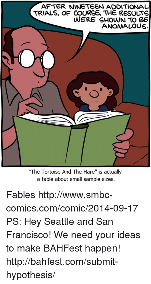"Memes, Http, and San Francisco: AFTER NINETEEN ADDITIONAL  TRIALS, OF COURSE, THE RESULTS  WERE SHOWN TO Be  ANOMALOUS  The Tortoise And The Hare"" is actually  a fable about small sample sizes. Fables http://www.smbc-comics.com/comic/2014-09-17  PS: Hey Seattle and San Francisco! We need your ideas to make BAHFest happen! http://bahfest.com/submit-hypothesis/"