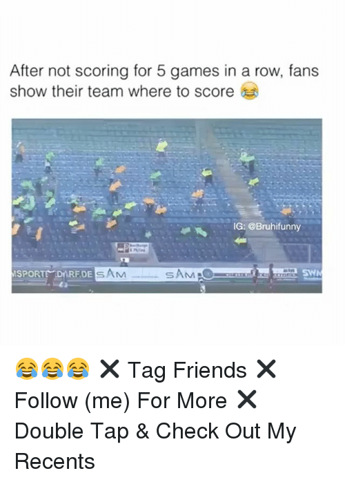 Friends, Memes, and Games: After not scoring for 5 games in a row, fans  show their team where to score  G: @Bruhifunny  SPORTE DARFDESAM 😂😂😂 ✖️ Tag Friends ✖️ Follow (me) For More ✖️ Double Tap & Check Out My Recents
