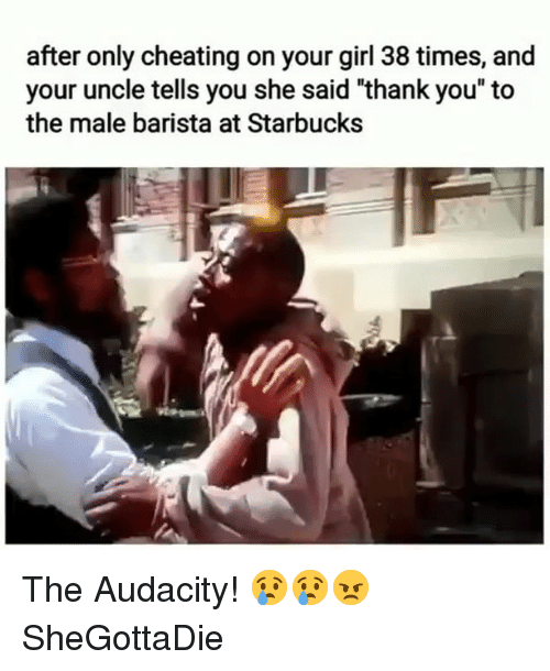 """Cheating, Starbucks, and Thank You: after only cheating on your girl 38 times, and  your uncle tells you she said """"thank you"""" to  the male barista at Starbucks The Audacity! 😢😢😠 SheGottaDie"""
