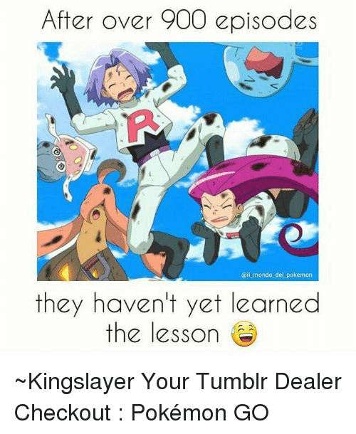 Dank, Pokemon GO, and 🤖: After over 900 episodes  Gail mondo dei pokemon  they haven't yet learned  the lesson ~Kingslayer Your Tumblr Dealer  Checkout : Pokémon GO