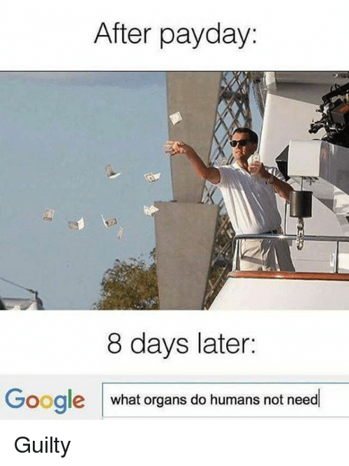 Dank, Google, and 🤖: After payday:  8 days later:  Google what organs do humans not need Guilty