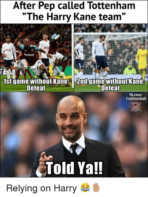 "Memes, Game, and 🤖: After Pep called Tottenham  ""The Harry Kane team  09  Al  AIA  betway  1stgame without Kane 2nd game without Kame:  Defeat  Defeat  Fh.com/  TrollFootball  Told Ya!! Relying on Harry 😂✋🏽"