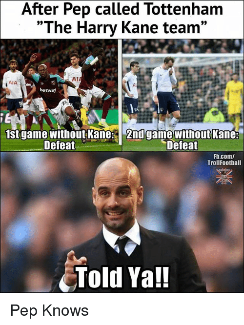 "Memes, fb.com, and Game: After Pep called Tottenham  ""The Harry Kane team  AT  AIA  betwa)  st game without Kane: 2nd game without Kane:  Defeat  Defeat  Fb.com/  TrollFootball  Told Ya!! Pep Knows"