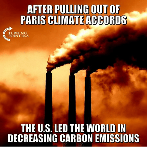 Memes, Paris, and World: AFTER PULLING OUT OF  PARIS CLIMATE ACCORDS  TURNING  POINT USA  THE U.S. LED THE WORLD IN  DECREASING CARBON EMISSIONS