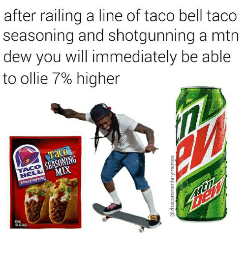 Memes, Taco Bell, and 🤖: after railing a line of taco bell taco  seasoning and shotgunning a mtn  dew you will immediately be able  to ollie 7% higher  SEASONING  BELL  NETWT