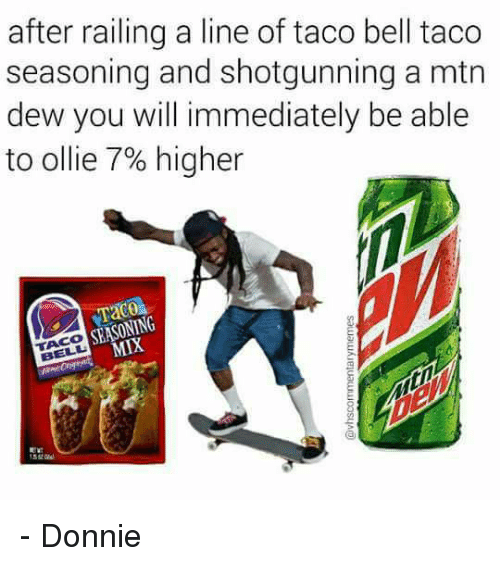 Memes, Taco Bell, and 🤖: after railing a line of taco bell taco  seasoning and shotgunning a mtn  dew you will immediately be able  to ollie 7% higher  SEASONING - Donnie