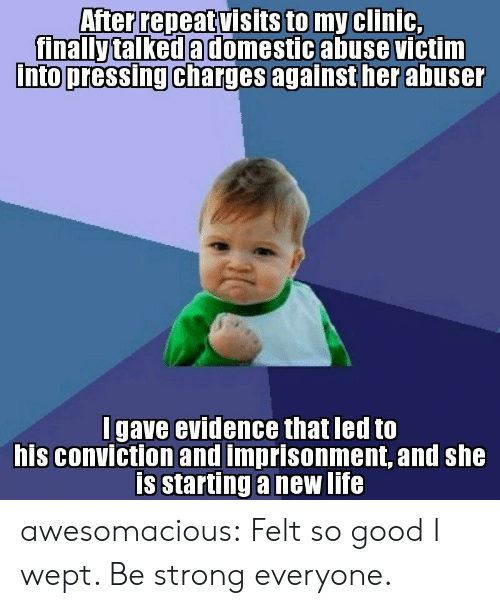 Life, Tumblr, and Blog: After repeat visits to my clinic,  finally talked a domestic abuse victim  Into pressing charges againsther abuse  into pressing charges  I gave evidence that led to  his conviction and imprisonment, and she  is starting a new life awesomacious:  Felt so good I wept. Be strong everyone.