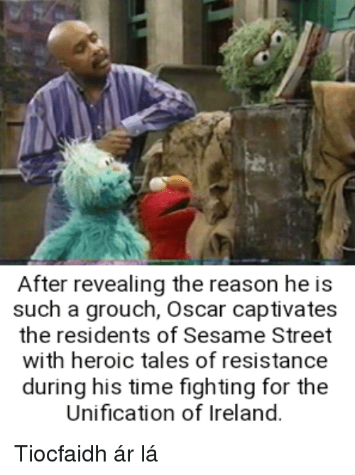 Sesame Street, Ireland, and Time: After revealing the reason he is  such a grouch, Oscar captivates  the residents of Sesame Street  with heroic tales of resistance  during his time fighting for the  Unification of Ireland