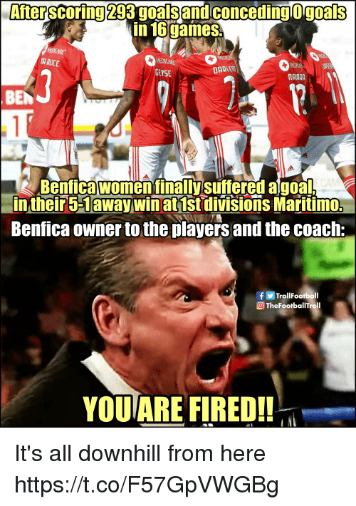 Goals, Memes, and Goal: After scoring 293 goals and conceding O goals  in 16games  GEYSE  TAIARA  BEN  Benfica women finallysuftered a goal  intheir5-1away winat 1st divisions Maritimo:  Benfica owner to the players and the coach:  TrollFootball  OTheFootballTroll  YOU ARE FIRED!! It's all downhill from here https://t.co/F57GpVWGBg