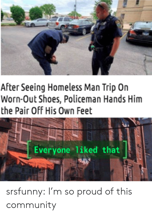 Community, Homeless, and Shoes: After Seeing Homeless Man Trip On  Worn-Out Shoes, Policeman Hands Him  the Pair Off His Own Feet  Everyone liked that  H24 srsfunny:  I'm so proud of this community