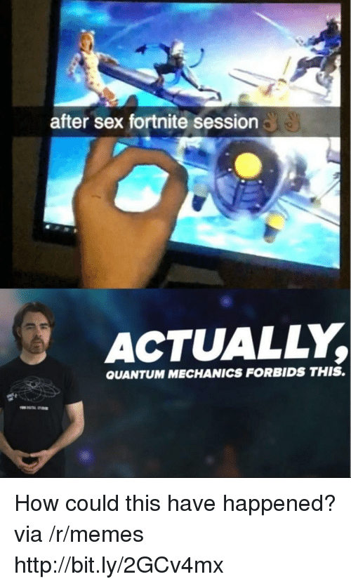 Memes, Sex, and Http: after sex fortnite session  ACTUALLY,  QUANTUM MECHANICS FORBIDS THIS. How could this have happened? via /r/memes http://bit.ly/2GCv4mx