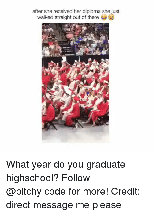 Memes, 🤖, and Her: after she received her diploma she just  walked straight out of there What year do you graduate highschool? Follow @bitchy.code for more! Credit: direct message me please