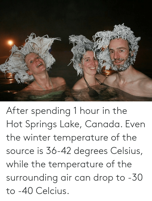 Winter, Canada, and Air: After spending 1 hour in the Hot Springs Lake, Canada. Even the winter temperature of the source is 36-42 degrees Celsius, while the temperature of the surrounding air can drop to -30 to -40 Celcius.