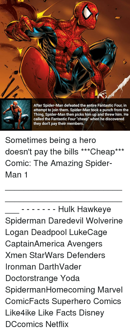 """Disney, Facts, and  Fantastic Four: After Spider-Man defeated the entire Fantastic Four, in  attempt to join them. Spider-Man took a punch from the  Thing, Spider-Man thenpicks himup and threw him. He  called the Fantastic Four """"cheep"""" when he discovered  they don't pay their members. Sometimes being a hero doesn't pay the bills ***Cheap*** Comic: The Amazing Spider-Man 1 _____________________________________________________ - - - - - - - Hulk Hawkeye Spiderman Daredevil Wolverine Logan Deadpool LukeCage CaptainAmerica Avengers Xmen StarWars Defenders Ironman DarthVader Doctorstrange Yoda SpidermanHomecoming Marvel ComicFacts Superhero Comics Like4ike Like Facts Disney DCcomics Netflix"""