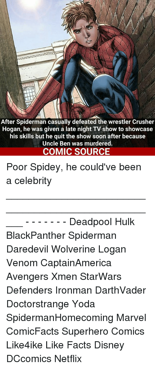 Memes, 🤖, and Xmen: After Spiderman casually defeated the wrestler Crusher  Hogan, he was given a late night TV show to showcase  his skills but he quit the show soon after because  Uncle Ben was murdered.  COMIC SOURCE Poor Spidey, he could've been a celebrity _____________________________________________________ - - - - - - - Deadpool Hulk BlackPanther Spiderman Daredevil Wolverine Logan Venom CaptainAmerica Avengers Xmen StarWars Defenders Ironman DarthVader Doctorstrange Yoda SpidermanHomecoming Marvel ComicFacts Superhero Comics Like4ike Like Facts Disney DCcomics Netflix