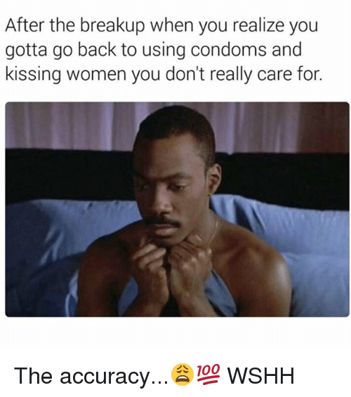 Memes, Wshh, and Women: After the breakup when you realize you  gotta go back to using condoms and  kissing women you don't really care for. The accuracy...😩💯 WSHH