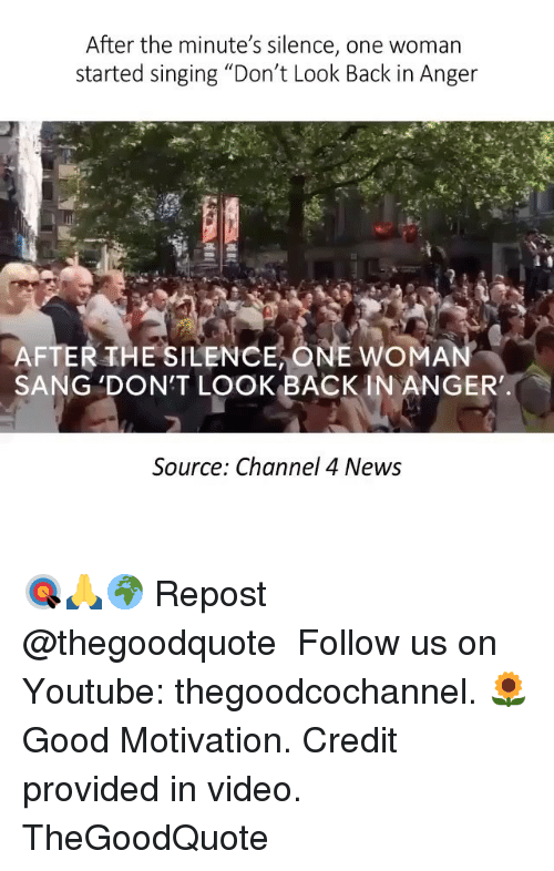 """Memes, News, and Singing: After the minute's silence, one woman  started singing """"Don't Look Back in Anger  AFTER THE SILENCE ONE woMA  SANG DON'T LOOK BACK IN ANGER'  Source: Channel 4 News 🎯🙏🌍 Repost @thegoodquote ・・・ Follow us on Youtube: thegoodcochannel. 🌻 Good Motivation. Credit provided in video. TheGoodQuote"""