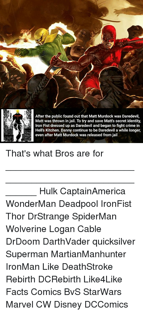 Disney, Facts, and Jail: After the public found out that Matt Murdock was Daredevil,  Matt was thrown in jail. To try and save Matt's secret identity,  Hell's Kitchen. Danny continue to be Daredevil a while longer,  even after Matt Murdock was released from jail That's what Bros are for ________________________________________________________ Hulk CaptainAmerica WonderMan Deadpool IronFist Thor DrStrange SpiderMan Wolverine Logan Cable DrDoom DarthVader quicksilver Superman MartianManhunter IronMan Like DeathStroke Rebirth DCRebirth Like4Like Facts Comics BvS StarWars Marvel CW Disney DCComics