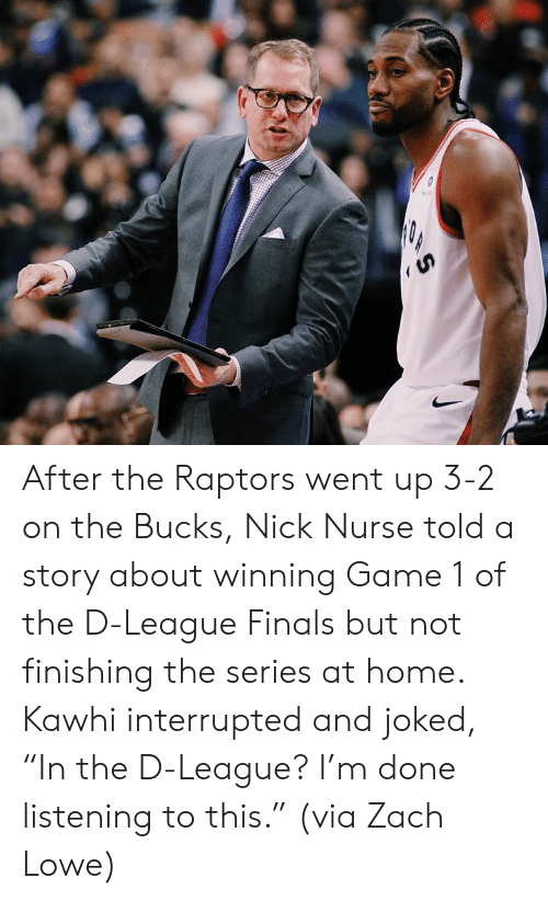 "Finals, Game, and Home: After the Raptors went up 3-2 on the Bucks, Nick Nurse told a story about winning Game 1 of the D-League Finals but not finishing the series at home.  Kawhi interrupted and joked, ""In the D-League? I'm done listening to this.""  (via Zach Lowe)"