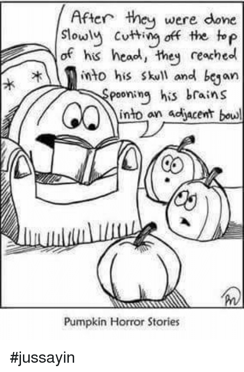 Brains, Dank, and Head: After they  were  done  slowly cutting off the top  of his head, they reached  2 into his skull and began  pooning his brains  into an adjacent bowl  Pumpkin Horror Stories #jussayin