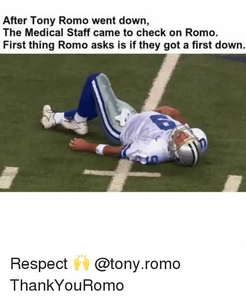 Memes, Respect, and Tony Romo: After Tony Romo went down,  The Medical Staff came to check on Romo.  First thing Romo asks is if they got a first down. Respect 🙌 @tony.romo ThankYouRomo