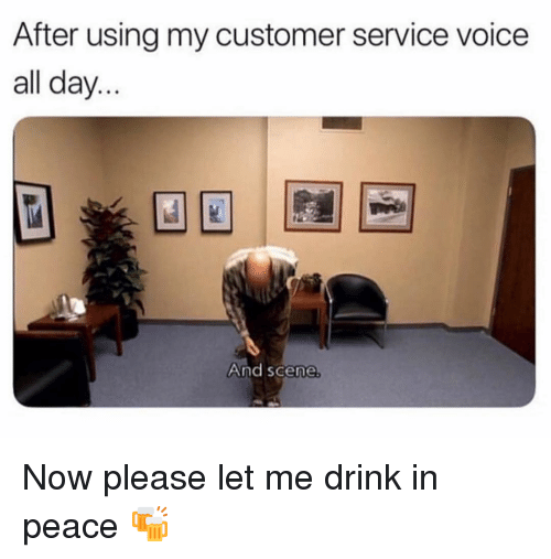 Memes, Voice, and Peace: After using my customer service voice  all day  And scene Now please let me drink in peace 🍻