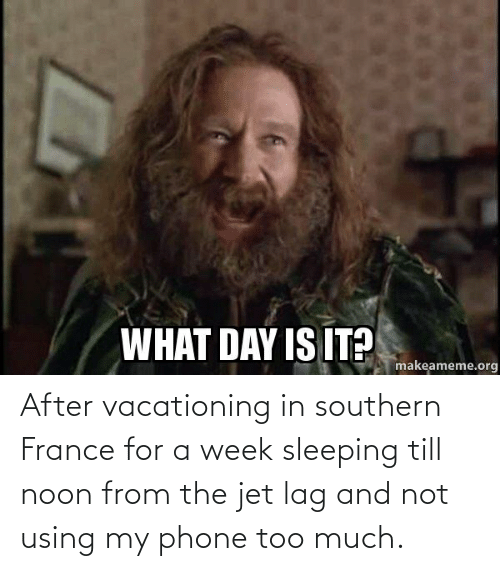 Phone, Reddit, and Too Much: After vacationing in southern France for a week sleeping till noon from the jet lag and not using my phone too much.