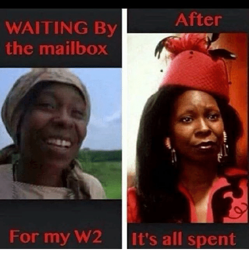 after waiting by the mailbox for my w2 its all 25192923 after waiting by the mailbox for my w2 it's all spent meme on me me