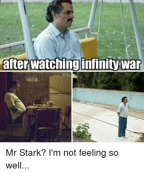 Dank, Infinity, and 🤖: after watching infinity war Mr Stark? I'm not feeling so well...