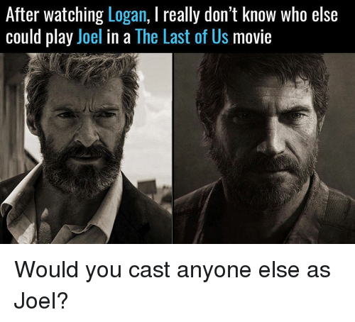 Memes, The Last of Us, and 🤖: After watching Logan, l really don't know who else  could play  Joel in a  The Last of US  movie Would you cast anyone else as Joel?