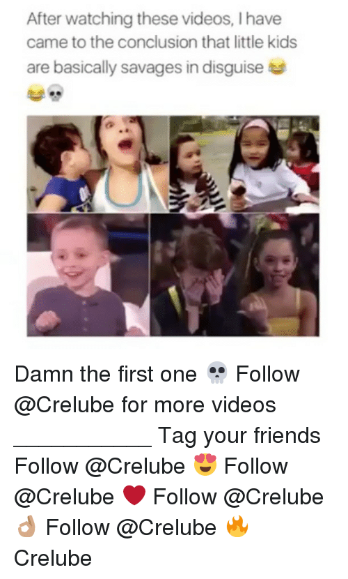 Friends, Memes, and Videos: After watching these videos, I have  came to the conclusion that little kids  are basically savages in disguise Damn the first one 💀 Follow @Crelube for more videos ___________ Tag your friends Follow @Crelube 😍 Follow @Crelube ❤ Follow @Crelube 👌🏽 Follow @Crelube 🔥 Crelube