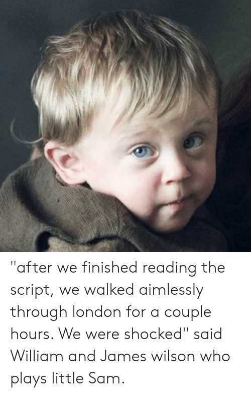 "London, Who, and The Script: ""after we finished reading the script, we walked aimlessly through london for a couple hours. We were shocked"" said William and James wilson who plays little Sam."